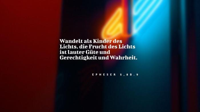Wandelt als Kinder des Lichts. die Frucht des Lichts ist lauter Güte und Gerechtigkeit und Wahrheit. - Epheser 5,8b.9