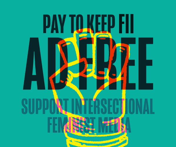 Pay to keep FII ad free. Support intersectional feminist media