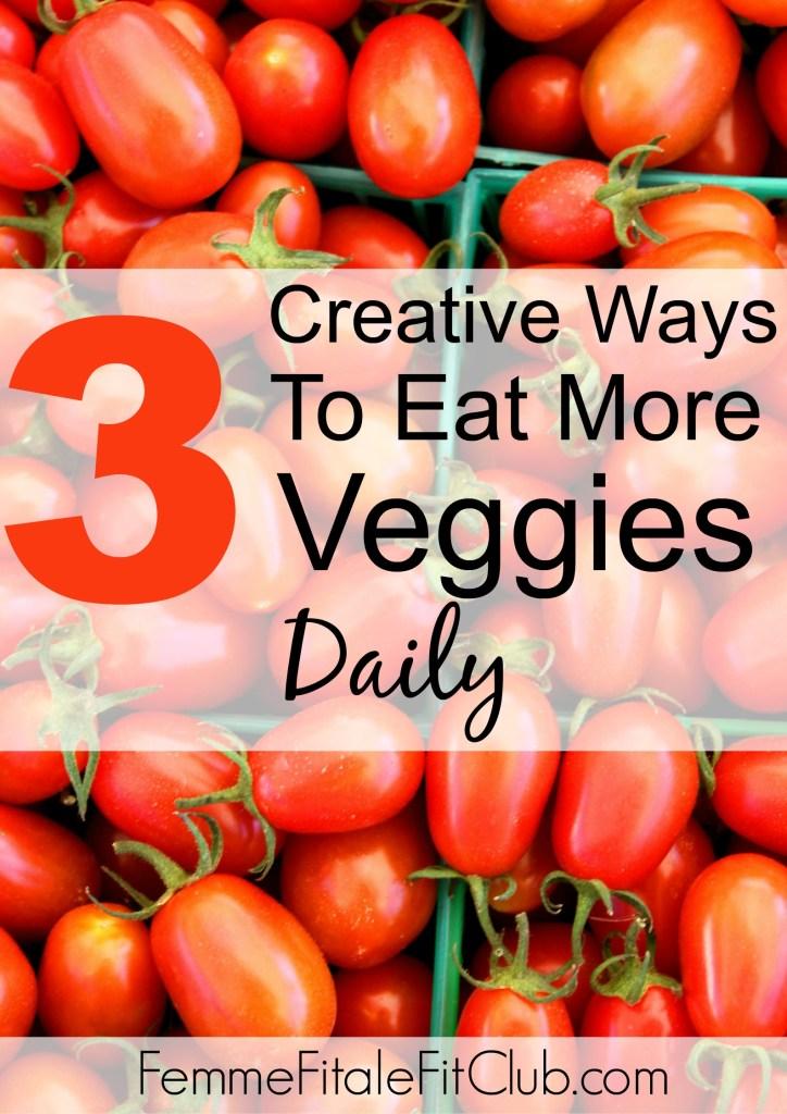 3 Creative Ways To Eat More Veggies Daily