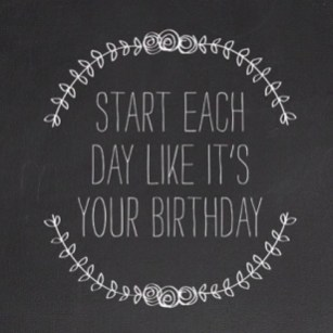 Start each day like it is your birthday3