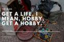 Get a Hobby- the Blog