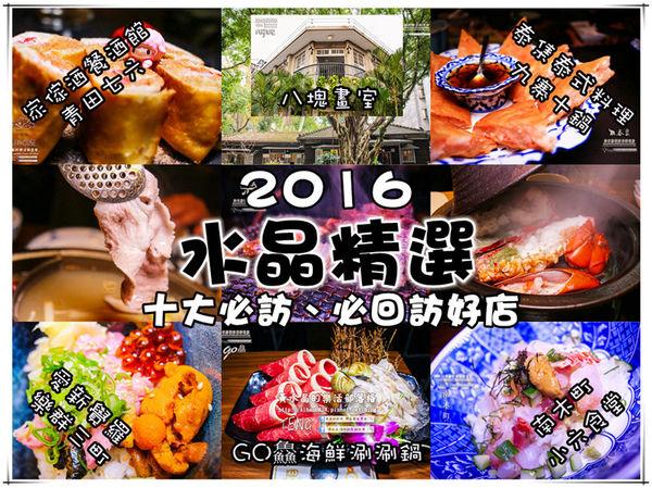 水晶精選推薦:2016年十大必訪、必回訪美饌優質好店(懶人包) @黃水晶的瘋台灣味