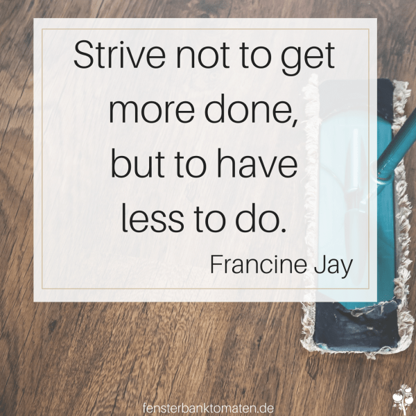 Strive not to get more done, but to have less to do