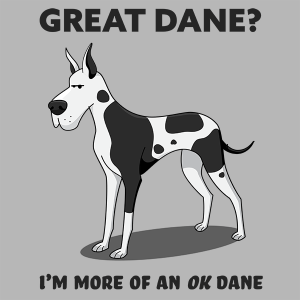 Great Dane? I'm mor of an OK Dane.