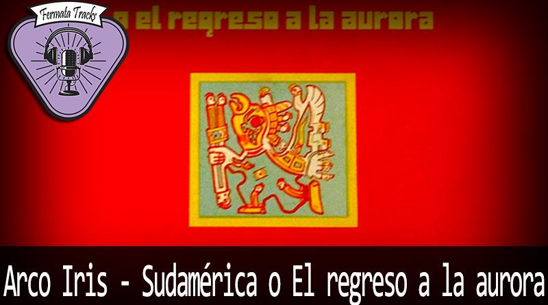 Vitrine Arco Iris - Fermata Tracks #132 - Arco Iris - Sudamerica o El Regreso de la Aurora (Com Julián Catino)