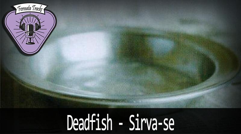 Fermata Tracks #174 – Dead Fish – Sirva-se