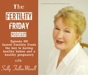 FFP 009 | Sacred Fertility Foods | The key to having healthy babies and a healthy pregnancy | Sally Fallon-Morell