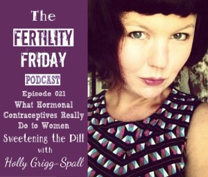 FFP 021 | What Hormonal Contraceptives Really do to Women | Sweetening the Pill | Holly Grigg-Spall