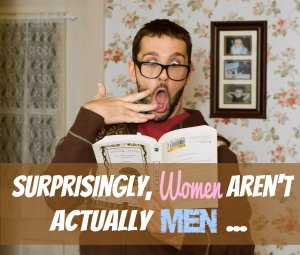 Surprisingly, Women Aren't Actually Men