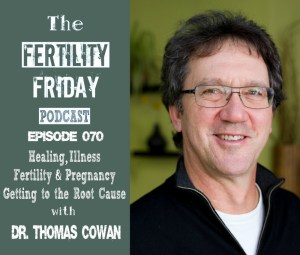 FFP 070 | Healing, Illness, Fertility & Pregnancy | Getting to the Root Cause | Dr. Thomas Cowan