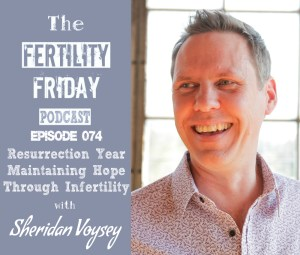 FFP 074 | Resurrection Year | Maintaining Hope Through Infertility | Sheridan Voysey