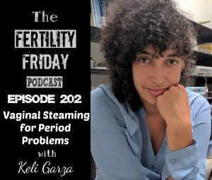 FFP 202 | Vaginal Steaming for Period Problems | Steamy Chick | Keli Garza