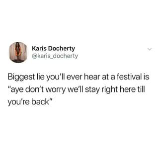 """Image may contain: text that says """"Karis Docherty @karis_docherty Biggest lie you'll ever hear at a festival is """"aye don't worry we'll stay right here till you're back"""""""""""