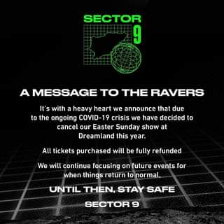 "May be an image of text that says ""SECTOR 9 A MESSAGE TO THE RAVERS It's with a heavy heart we announce that due to the ongoing COVID-19 crisis we have decided to cancel our Easter Sunday show at Dreamland this year. All tickets purchased will be fully refunded We will continue focusing on future events for when things return to normal, UNTIL THEN, STAY SAFE SECTOR"""