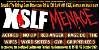 """May be an image of text that says """"SUBURBS THE HOLROYD GUILDFORD GOES UNDERCOVER An Undercover Promotion Ltd Event Suburbs The Holroyd Goes Undercover 9th & 10th April with XSLF. Menace and much more XSLEMENACE meant WwW xslf ACTIFED I NO LIP RED ANGER RAGE DC I THE WIPES WYRD SISTERS I GYB I GRIPPER LEE 3 case you are confused Undercover Festival has been moved to 15 /16 17 October 2021."""""""