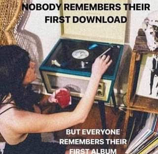 "May be an image of text that says ""OBODY REMEMBERS THEIR FIRS T DOWNLOAD BUT EVERYONE REMEMBERS THEIR FIRST ALBUM"""