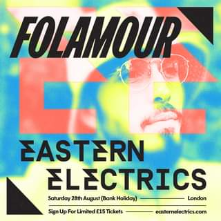 "May be an image of text that says ""FOLAMOUR EASTERN ELECTRICS Saturday 28th August (Bank Hiday) London Sign Up For Limited £15 Tickets easternelectrics.com"""