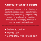 """May be an image of one or more people and text that says """"A flavour of what to expect: generating income online funding. content creation tools socia media copywriting releasing and promoting music crowdfunding creating newsletters managing websites. mental health and wellness Delivered online May to July •Completely free to take part"""""""