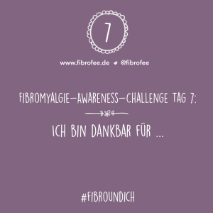 """Text vor Lila Hintergrund: """"Fibromyalgie Awareness Challenge Tag 7: Ich bin dankbar für ..., #FibroUndIch"""""""