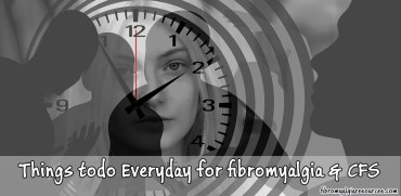 Things to do everyday for fibromyalgia, chronic fatigue syndrome