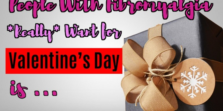Things People With Fibromyalgia *Really* Want for Valentine's Day