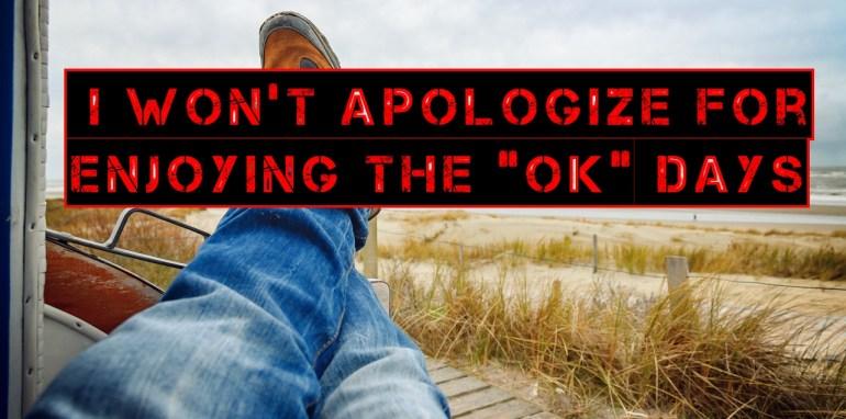 """I Won't Apologize For Enjoying The """"OK"""" Days"""