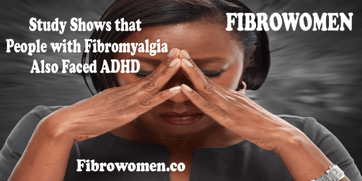 Study Shows that People with Fibromyalgia Also Faced ADHD