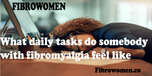 Read more about the article What daily tasks do somebody with fibromyalgia feel like?