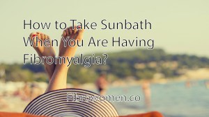 Read more about the article How to Take Sunbath When You Are Having Fibromyalgia