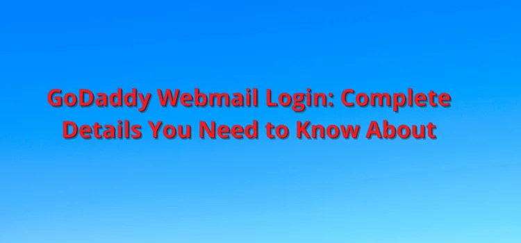 godaddy webmail, GoDaddy Webmail Login: Complete Details You Need to Know About
