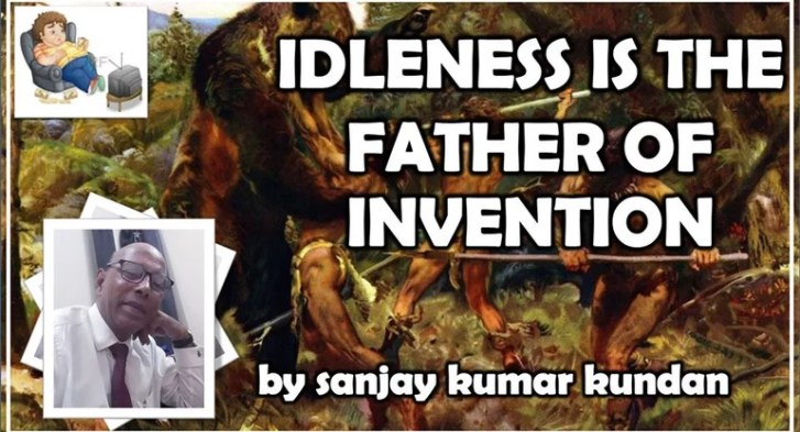IDLENESS IS THE FATHER OF INVENTION