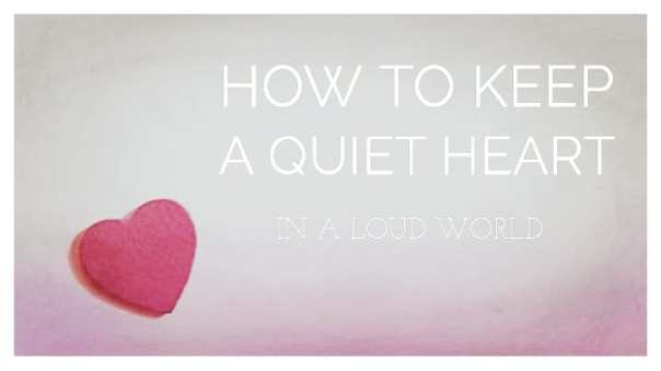 How to Keep a Quiet Heart in a Loud World !