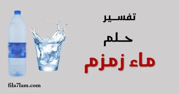 تفسير حلم ماء زمزم في المنام شربه وتوزيعه للرجل والمرأة في