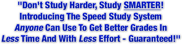 Don't Study Harder, Study SMARTER! Introducing The Speed Study System Anyone Can Use To Get Better Grades In Less Time And With Less Effort - Guaranteed!