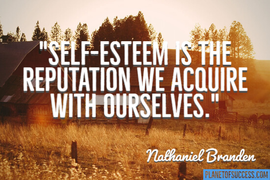 Self-esteem is the reputation we acquire with ourselves