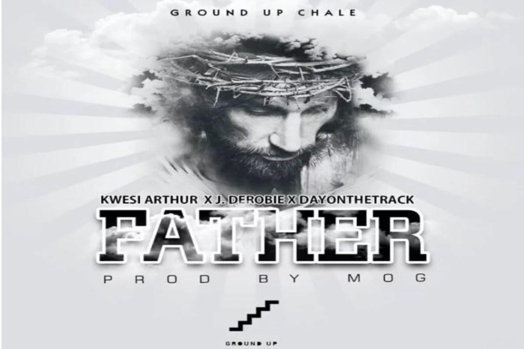 Kwesi Arthur ft J.Derobie X Dayonthetrack – Father