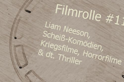 Filmrolle 11: Liam Neeson, Scheiß-Komödien, Kriegsfilme, Horrorfilme & dt. Thriller