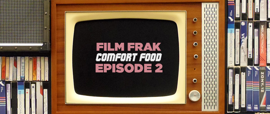 FILM FRAK Comfort Food Podcast: Episode 2