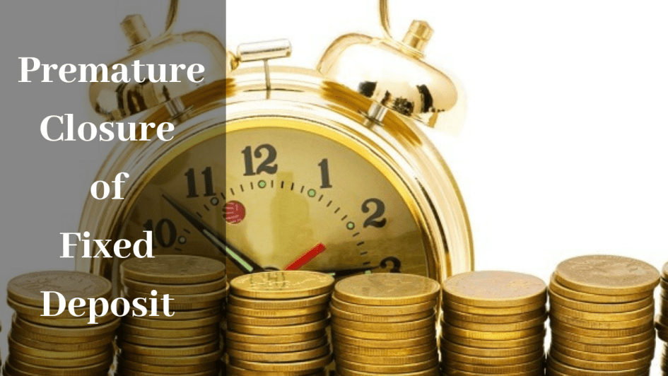 Things to Consider Before Initiating Premature Closure of your Fixed Deposit
