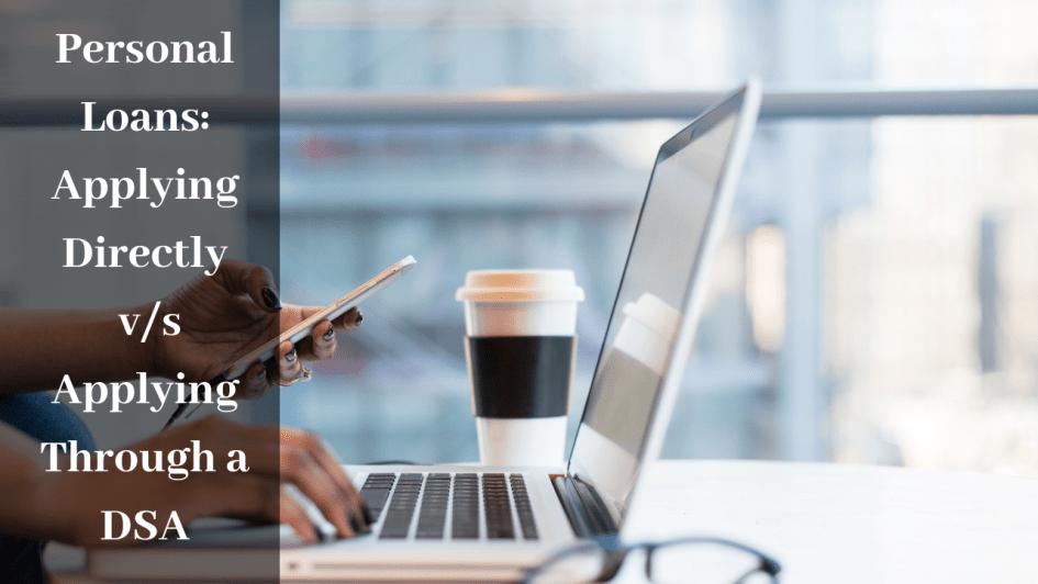 Personal Loans: Applying Directly v/s Applying Through a DSA