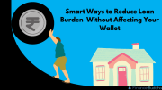 Smart Ways to Reduce Loan Burden without Affecting Your Wallet