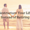 Restructure Your Life Instead of Retiring