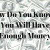 How Do You Know If You Will Have Enough Money