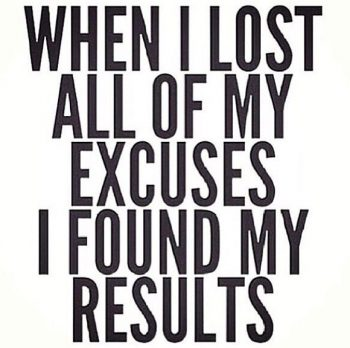 Making excuses are for people who don't want it bad enough.