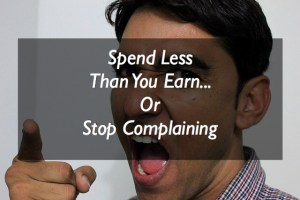 Spend Less Than You Earn…Or Stop Complaining!