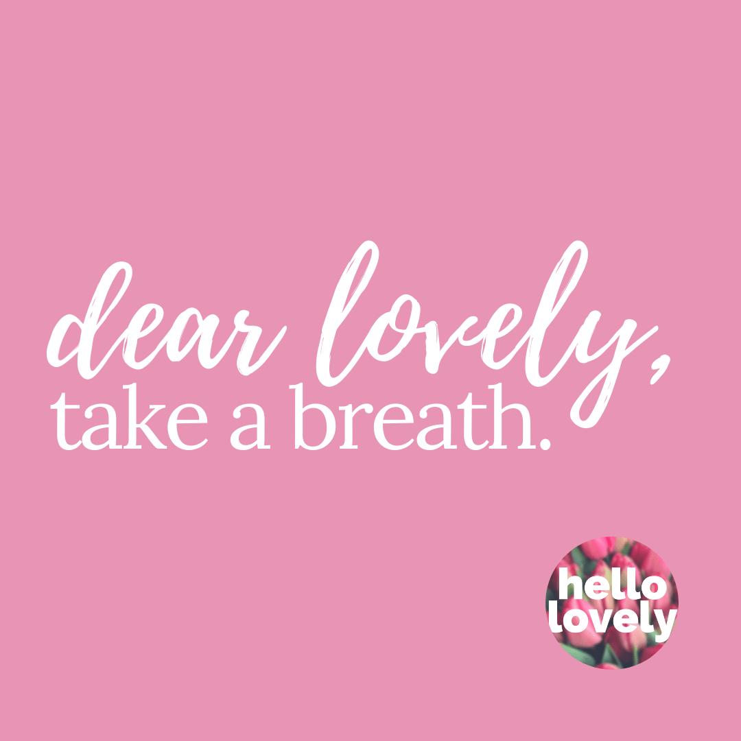 dear lovely take a breath
