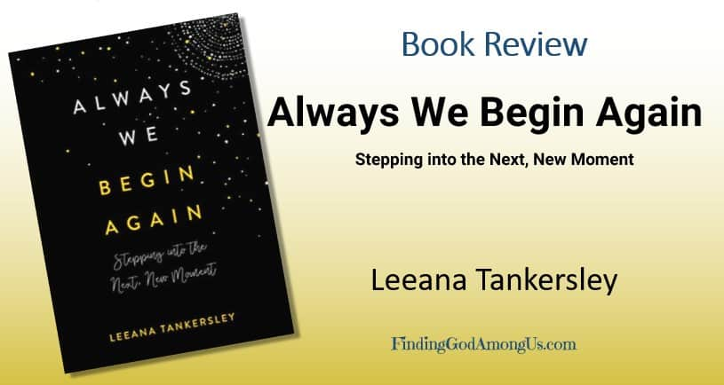 Book Review Always We Begin Again. Christian adult nonfiction book. Author Leeana Tankersley. Reviewer Shirley Alarie.