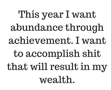 This year I want abundance through achievement. I want to accomplish shit that will result in my wealth.