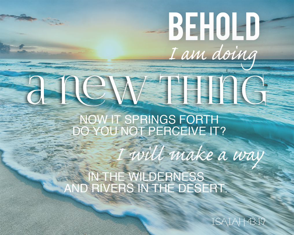 Isaiah 43:19 Printable - Behold, I am doing a new thing. Now it springs forth do you not perceive it? I will make a way in the wilderness and rivers in the desert.