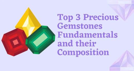 Top 3 Precious Gemstones Fundamentals and their Composition